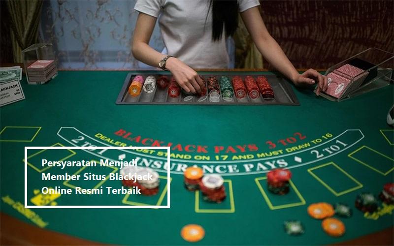Persyaratan Menjadi Member Situs Blackjack Online Resmi Terbaik